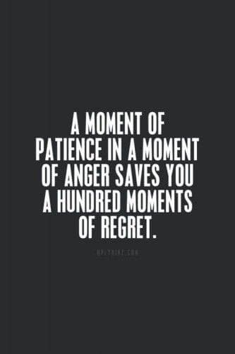 A moment of pitience in a moment of anger saves you a hundred moments of regret