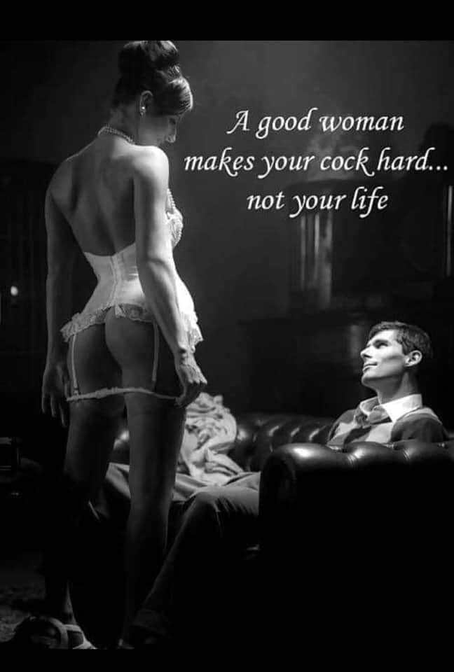 A good woman makes you cock hard, not your life